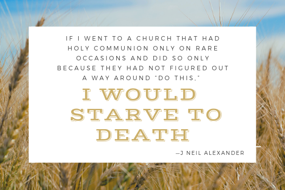 """J Neil Alexander Quote about Episcopal Worship:  If I went to a church that had holy communion only on rare occasions and did so only because they had not figured out a way around """"do this,"""" I would starve to death."""